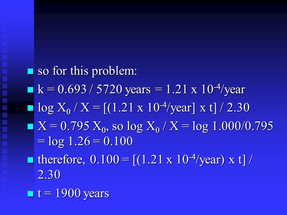 so for this problem: k = 0.693 / 5720 years = 1.21 x 10-4/year. log X0 / X = [(1.21 x 10-4/year] x t] / 2.30.